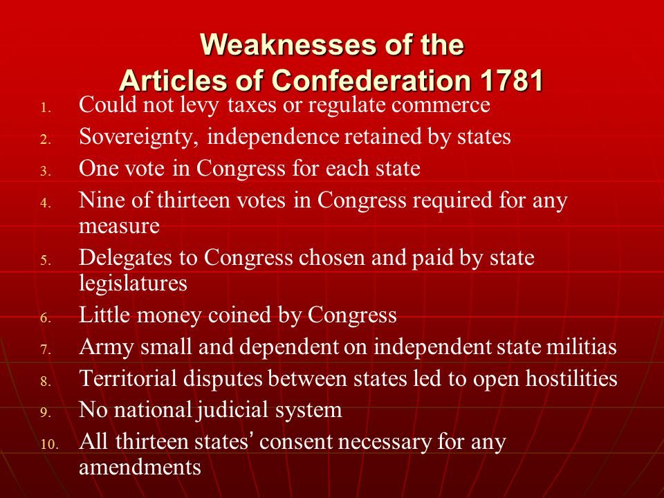 Weaknesses of the Articles of Confederation 1781 1. 1. Could not levy taxes or regulate commerce 2. 2. Sovereignty, independence retained by states 3.
