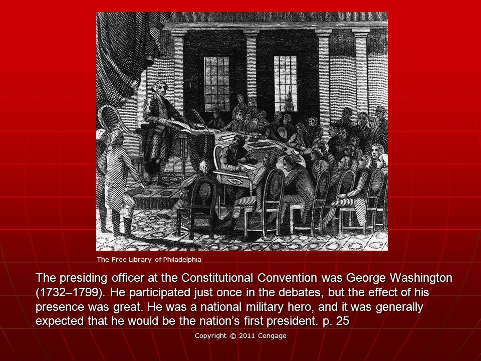 The presiding officer at the Constitutional Convention was George Washington (1732–1799). He participated just once in the debates, but the effect of