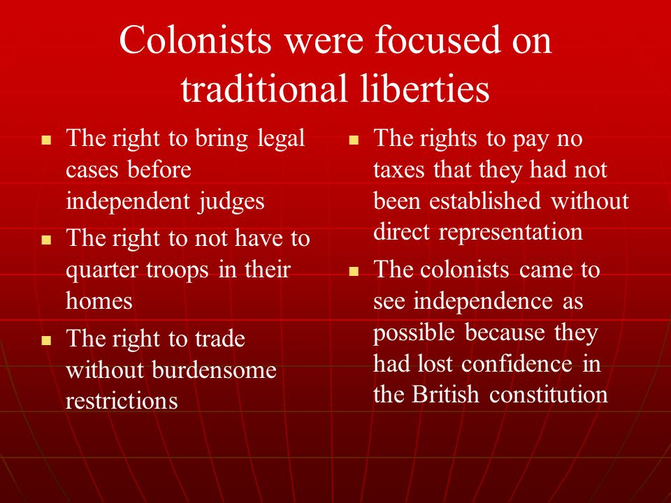Colonists were focused on traditional liberties The right to bring legal cases before independent judges The right to not have to quarter troops in th