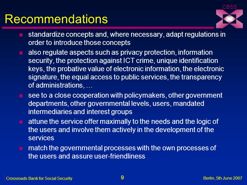 9 Crossroads Bank for Social Security CBSS Berlin, 5th June 2007 Recommendations n standardize concepts and, where necessary, adapt regulations in order to introduce those concepts n also regulate aspects such as privacy protection, information security, the protection against ICT crime, unique identification keys, the probative value of electronic information, the electronic signature, the equal access to public services, the transparency of administrations, … n see to a close cooperation with policymakers, other government departments, other governmental levels, users, mandated intermediaries and interest groups n attune the service offer maximally to the needs and the logic of the users and involve them actively in the development of the services n match the governmental processes with the own processes of the users and assure user-friendliness