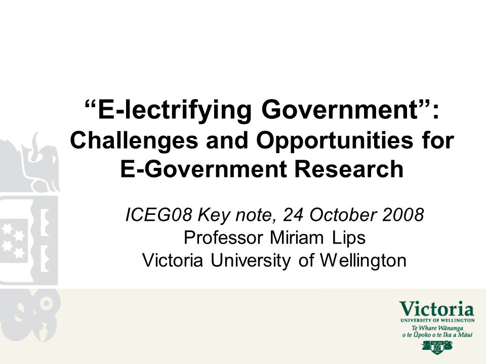 E-lectrifying Government : Challenges and Opportunities for E-Government Research ICEG08 Key note, 24 October 2008 Professor Miriam Lips Victoria University of Wellington