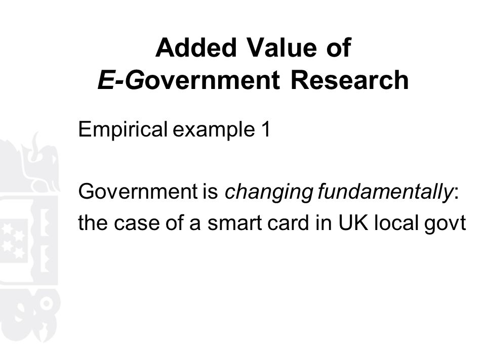 Added Value of E-Government Research Empirical example 1 Government is changing fundamentally: the case of a smart card in UK local govt
