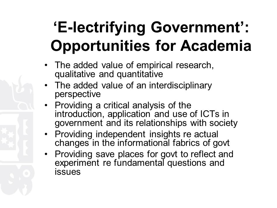 'E-lectrifying Government': Opportunities for Academia The added value of empirical research, qualitative and quantitative The added value of an interdisciplinary perspective Providing a critical analysis of the introduction, application and use of ICTs in government and its relationships with society Providing independent insights re actual changes in the informational fabrics of govt Providing save places for govt to reflect and experiment re fundamental questions and issues