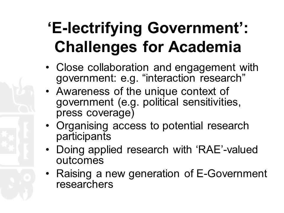 'E-lectrifying Government': Challenges for Academia Close collaboration and engagement with government: e.g.