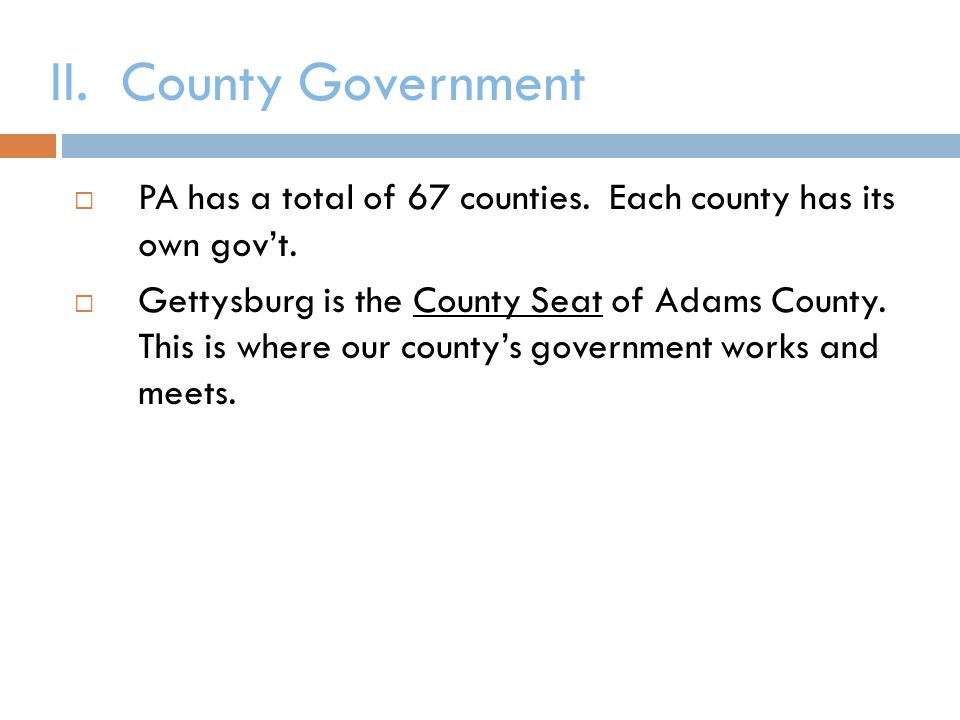 II. County Government  PA has a total of 67 counties. Each county has its own gov't.  Gettysburg is the County Seat of Adams County. This is where o