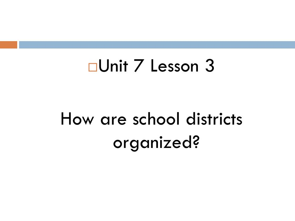  Unit 7 Lesson 3 How are school districts organized?