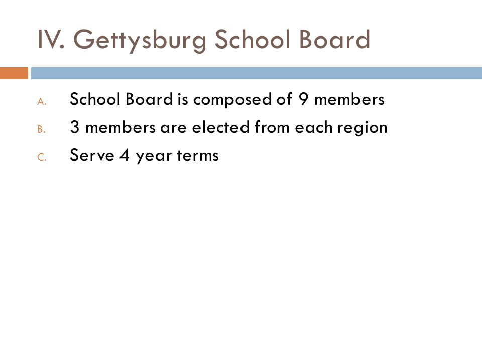 IV. Gettysburg School Board A. School Board is composed of 9 members B. 3 members are elected from each region C. Serve 4 year terms