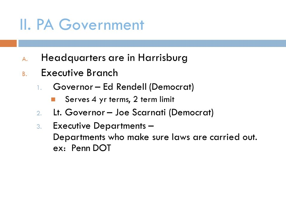 II. PA Government A. Headquarters are in Harrisburg B. Executive Branch 1. Governor – Ed Rendell (Democrat) Serves 4 yr terms, 2 term limit 2. Lt. Gov