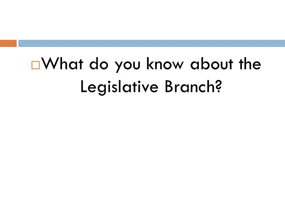  What do you know about the Legislative Branch?