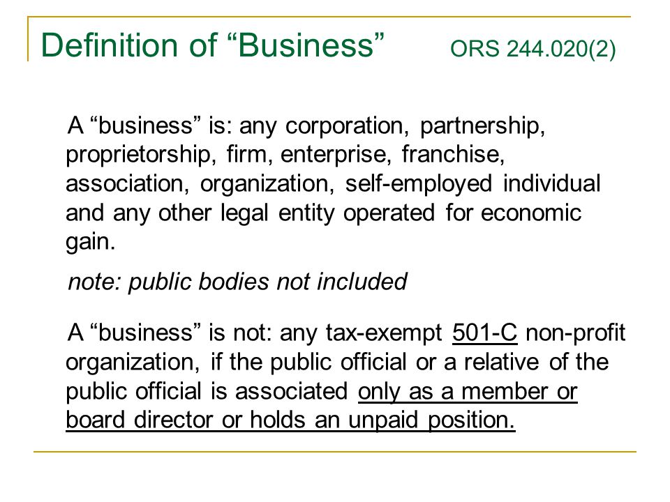 Definition of Business ORS 244.020(2) A business is: any corporation, partnership, proprietorship, firm, enterprise, franchise, association, organization, self-employed individual and any other legal entity operated for economic gain.