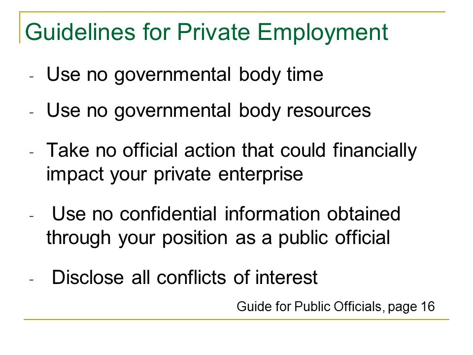 Guidelines for Private Employment - Use no governmental body time - Use no governmental body resources - Take no official action that could financially impact your private enterprise - Use no confidential information obtained ….