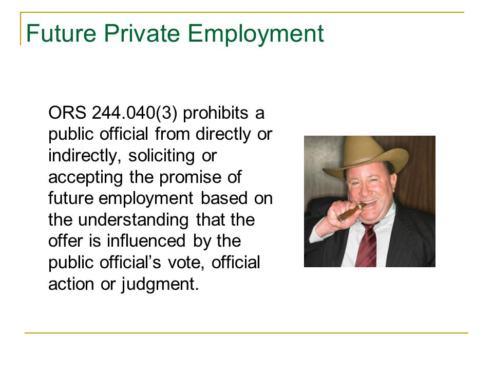 Future Private Employment ORS 244.040(3) prohibits a public official from directly or indirectly, soliciting or accepting the promise of future employment based on the understanding that the offer is influenced by the public official's vote, official action or judgment.