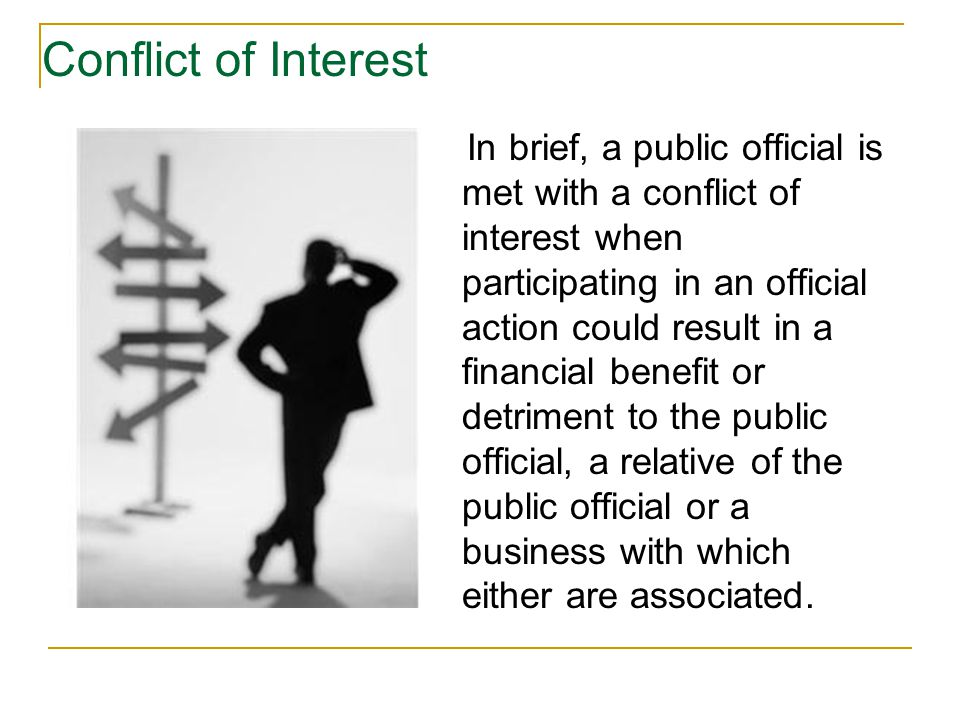 In brief, a public official is met with a conflict of interest when participating in an official action could result in a financial benefit or detriment to the public official, a relative of the public official or a business with which either are associated.