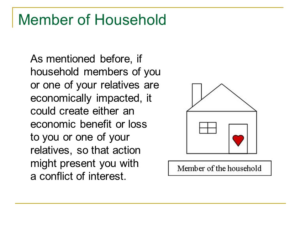 Member of Household As mentioned before, if household members of you or one of your relatives are economically impacted, it could create either an economic benefit or loss to you or one of your relatives, so that action might present you with a conflict of interest.