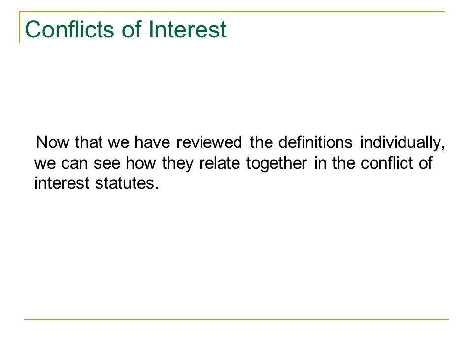 Conflicts of Interest Now that we have reviewed the definitions individually, we can see how they relate together in the conflict of interest statutes.