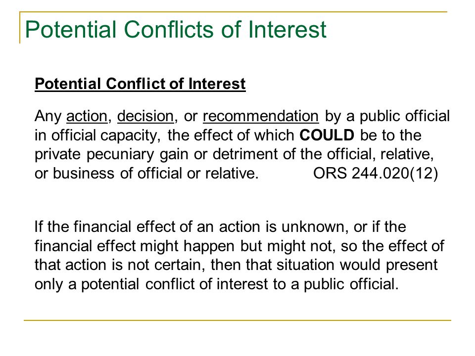 Potential Conflicts of Interest Potential Conflict of Interest Any action, decision, or recommendation by a public official in official capacity, the effect of which COULD be to the private pecuniary gain or detriment of the official, relative, or business of official or relative.