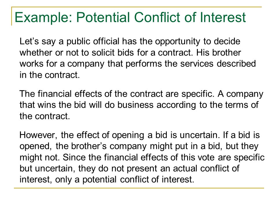 Example: Potential Conflict of Interest Let's say a public official has the opportunity to decide whether or not to solicit bids for a contract.