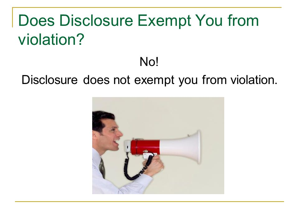Does Disclosure Exempt You from violation No! Disclosure does not exempt you from violation.