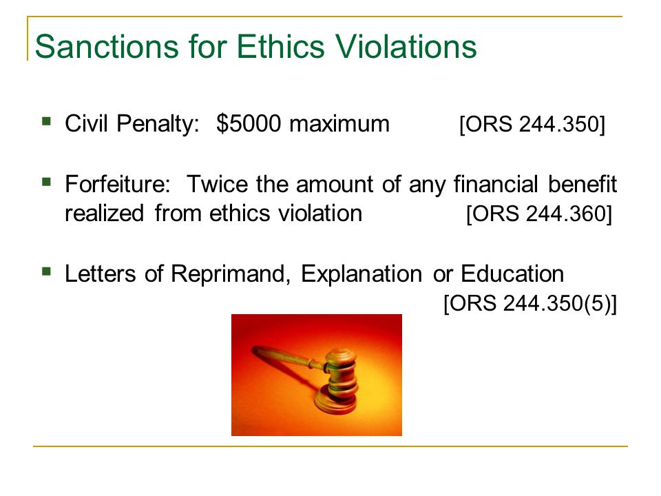 Sanctions for Ethics Violations  Civil Penalty: $5000 maximum [ORS 244.350]  Forfeiture: Twice the amount of any financial benefit realized from ethics violation [ORS 244.360]  Letters of Reprimand, Explanation or Education [ORS 244.350(5)]