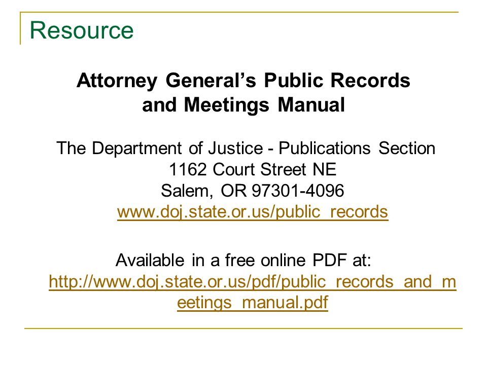 Resource Attorney General's Public Records and Meetings Manual The Department of Justice - Publications Section 1162 Court Street NE Salem, OR 97301-4096 www.doj.state.or.us/public_records www.doj.state.or.us/public_records Available in a free online PDF at: http://www.doj.state.or.us/pdf/public_records_and_m eetings_manual.pdf http://www.doj.state.or.us/pdf/public_records_and_m eetings_manual.pdf