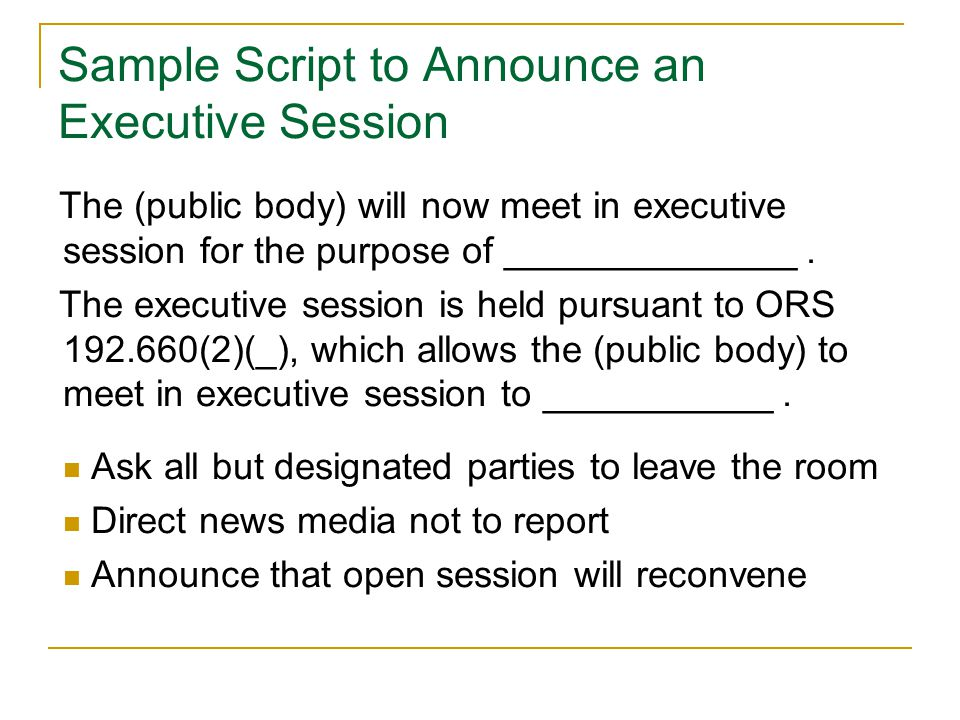 Sample Script to Announce an Executive Session The (public body) will now meet in executive session for the purpose of ______________.