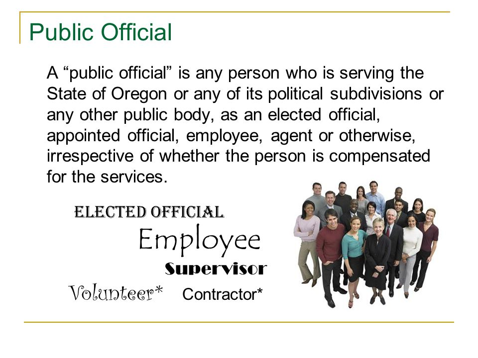 Public Official A public official is any person who is serving the State of Oregon or any of its political subdivisions or any other public body, as an elected official, appointed official, employee, agent or otherwise, irrespective of whether the person is compensated for the services.