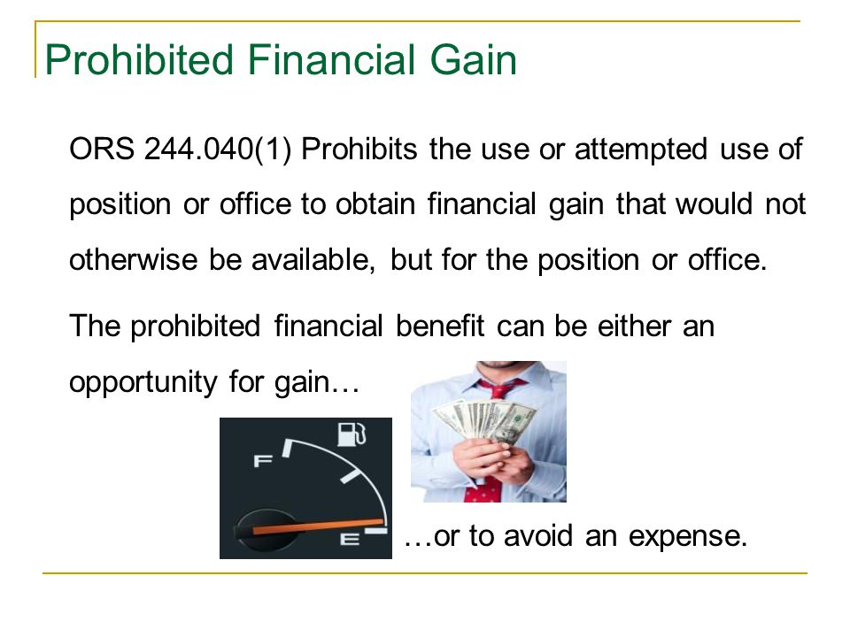 Prohibited Financial Gain ORS 244.040(1) Prohibits the use or attempted use of position or office to obtain financial gain that would not otherwise be available, but for the position or office.