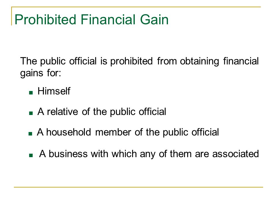 Prohibited Financial Gain The public official is prohibited from obtaining financial gains for: ■ Himself ■ A relative of the public official ■ A household member of the public official ■ A business with which any of them are associated