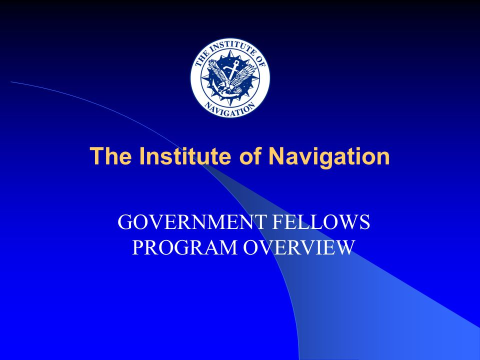 The Institute of Navigation GOVERNMENT FELLOWS PROGRAM OVERVIEW
