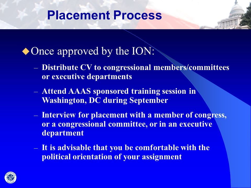 Placement Process  Once approved by the ION: – Distribute CV to congressional members/committees or executive departments – Attend AAAS sponsored tra