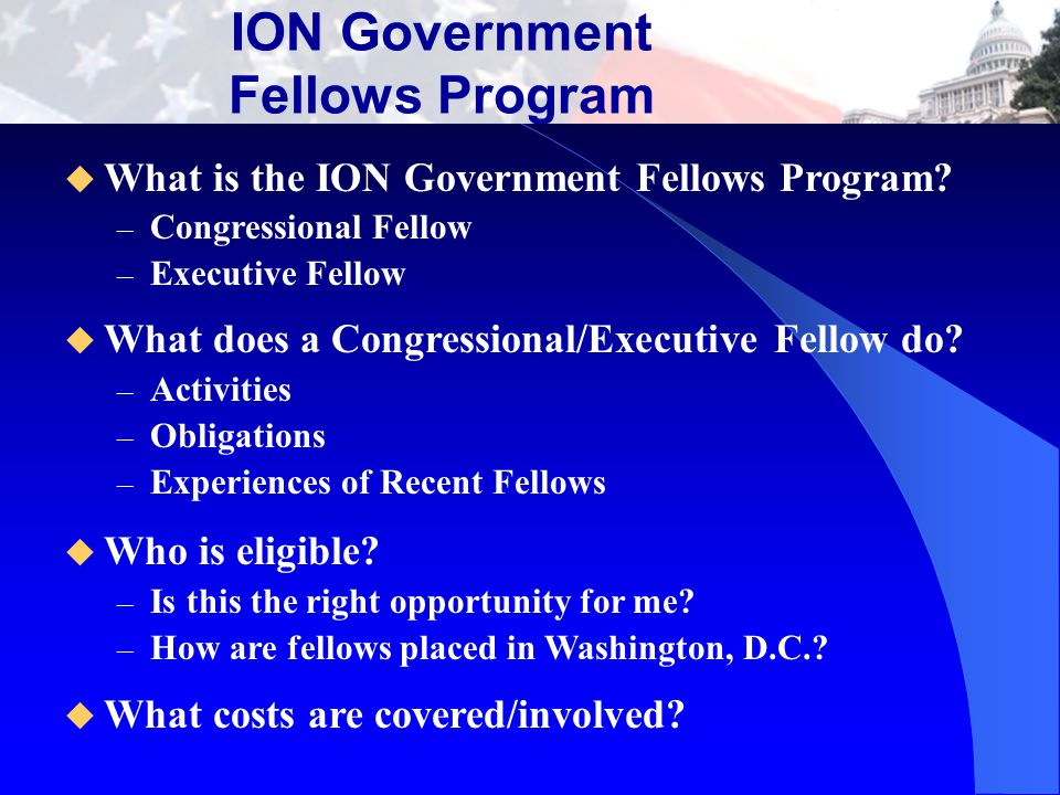 Purpose of the Program To offer ION members a unique educational experience while providing Congress (or the Executive Branch) a resource of technical experience and private sector perspectives that will help foster effective public policy on the issues that affect our society and our profession.