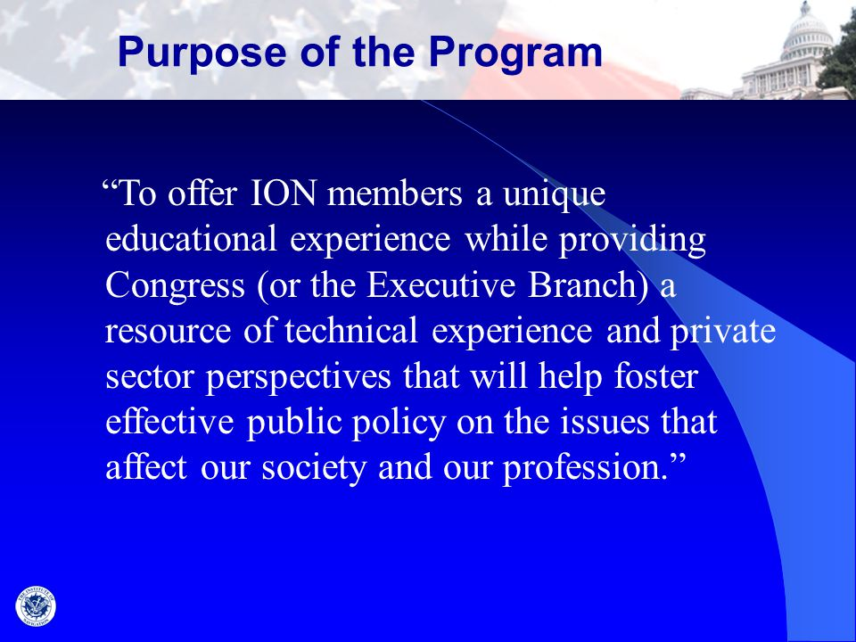 "Purpose of the Program ""To offer ION members a unique educational experience while providing Congress (or the Executive Branch) a resource of technica"