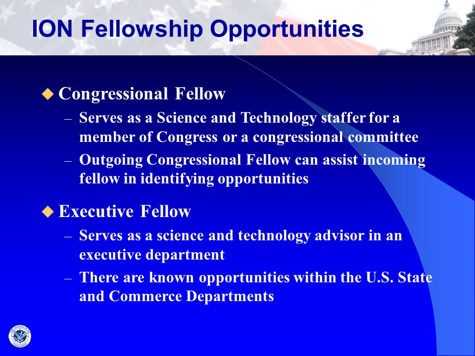 Fellowship Activities  Support a member of Congress, or department, or committee – Typically one calendar year – An extension of up to 3 months may be authorized by the ION Council  Activities include: – Providing unbiased advice on science and technology policy – Preparing for and attending hearings – Working on legislation – Preparing for and attending meetings and briefings – Conducting research – Corresponding with constituents and others – Preparing talking points for TV interviews and public speeches – Interacting with lobbyists, special interest groups, state visitors, etc.