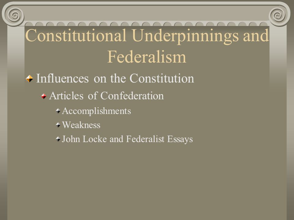 Constitutional Underpinnings and Federalism Influences on the Constitution Articles of Confederation Accomplishments Weakness John Locke and Federalist Essays