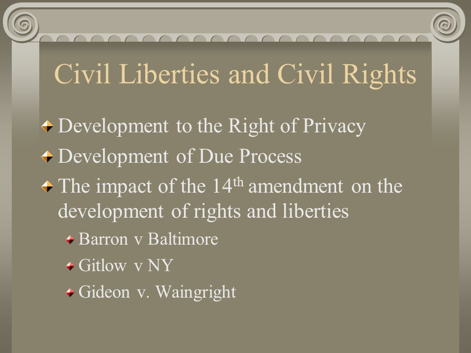 Civil Liberties and Civil Rights Development to the Right of Privacy Development of Due Process The impact of the 14 th amendment on the development of rights and liberties Barron v Baltimore Gitlow v NY Gideon v.