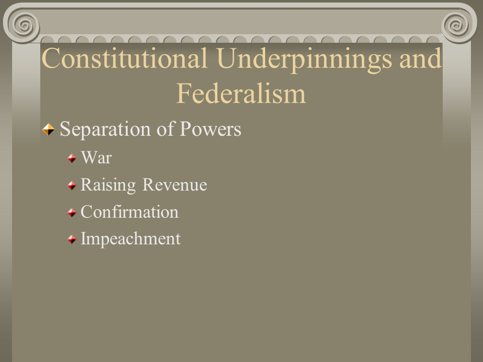 Constitutional Underpinnings and Federalism Separation of Powers War Raising Revenue Confirmation Impeachment