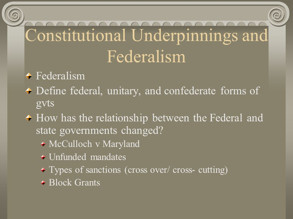 Constitutional Underpinnings and Federalism Federalism Define federal, unitary, and confederate forms of gvts How has the relationship between the Federal and state governments changed.