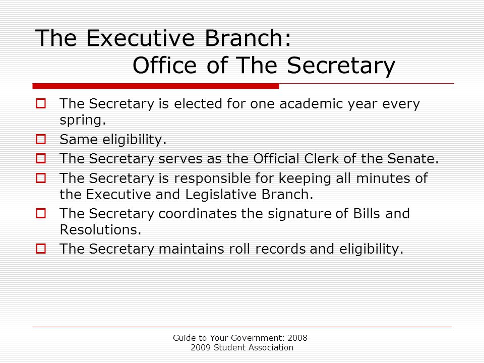 Guide to Your Government: 2008- 2009 Student Association The Executive Branch: Office of The Secretary  The Secretary is elected for one academic year every spring.