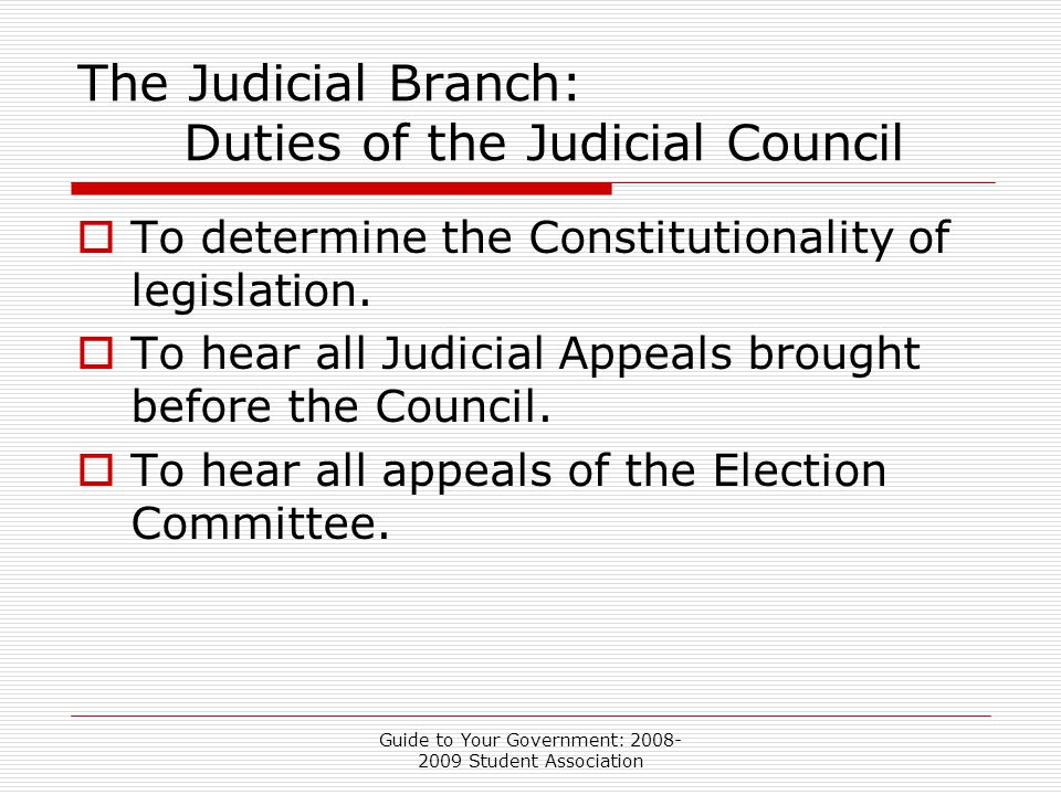 Guide to Your Government: 2008- 2009 Student Association The Judicial Branch: Duties of the Judicial Council  To determine the Constitutionality of legislation.