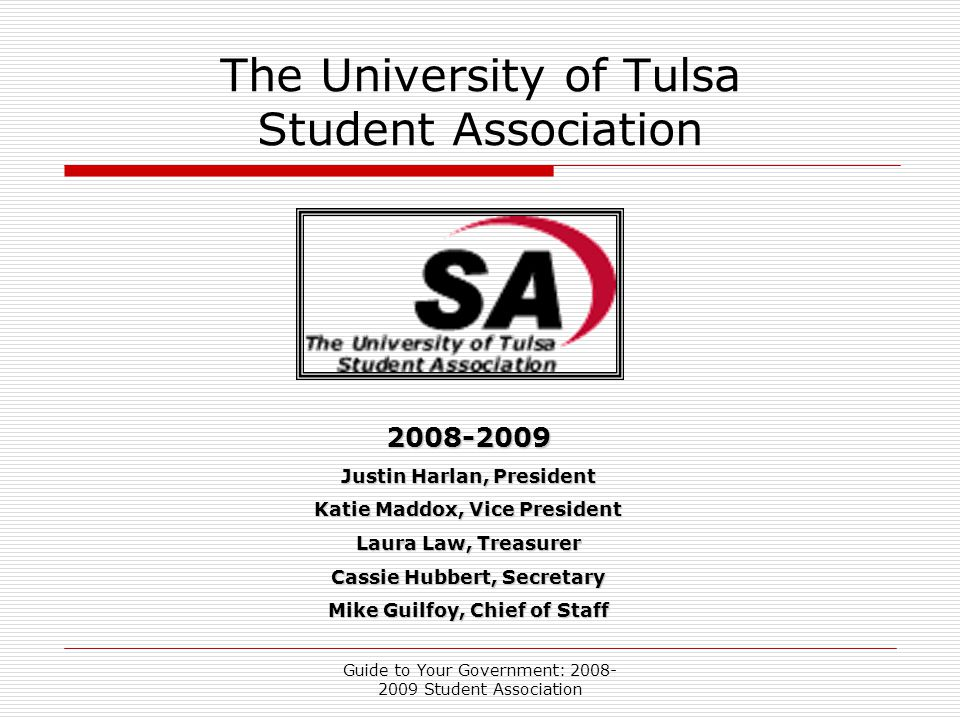 Guide to Your Government: 2008- 2009 Student Association The University of Tulsa Student Association 2008-2009 Justin Harlan, President Katie Maddox, Vice President Laura Law, Treasurer Cassie Hubbert, Secretary Mike Guilfoy, Chief of Staff
