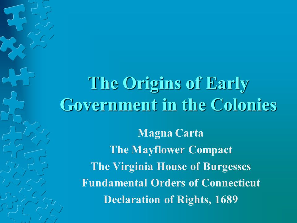 The Origins of Early Government in the Colonies Magna Carta The Mayflower Compact The Virginia House of Burgesses Fundamental Orders of Connecticut De