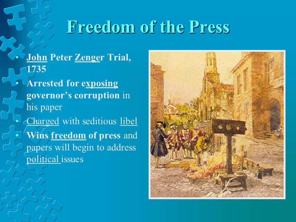 Freedom of the Press John Peter Zenger Trial, 1735 Arrested for exposing governor's corruption in his paper Charged with seditious libel Wins freedom