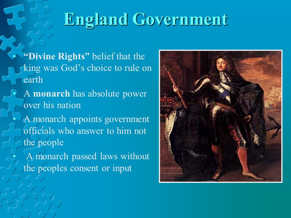 "England Government ""Divine Rights"" belief that the king was God's choice to rule on earth A monarch has absolute power over his nation A monarch appoi"