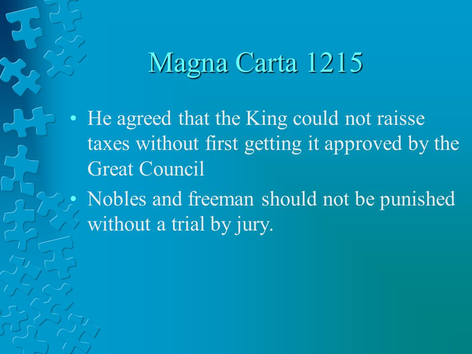 Magna Carta 1215 He agreed that the King could not raisse taxes without first getting it approved by the Great Council Nobles and freeman should not b