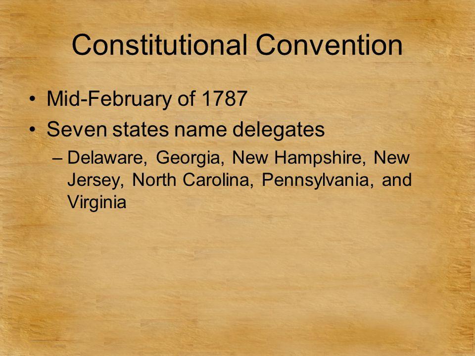 Constitutional Convention Mid-February of 1787 Seven states name delegates –Delaware, Georgia, New Hampshire, New Jersey, North Carolina, Pennsylvania