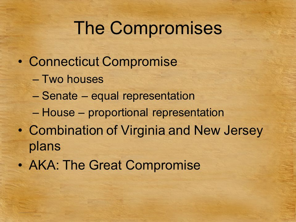 The Compromises Connecticut Compromise –Two houses –Senate – equal representation –House – proportional representation Combination of Virginia and New