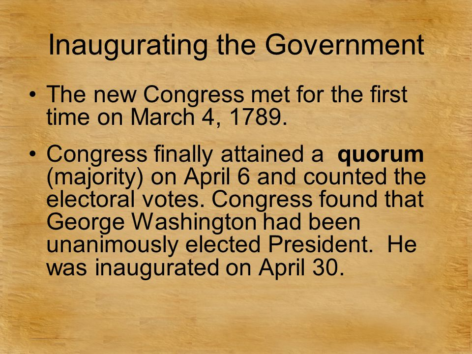 Inaugurating the Government The new Congress met for the first time on March 4, 1789. Congress finally attained a quorum (majority) on April 6 and cou