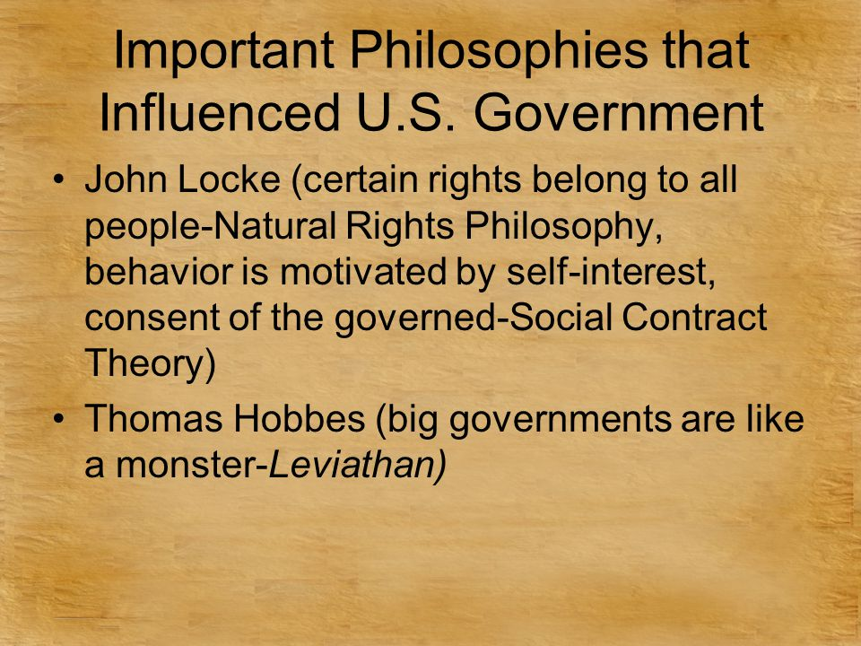 Important Philosophies that Influenced U.S. Government John Locke (certain rights belong to all people-Natural Rights Philosophy, behavior is motivate