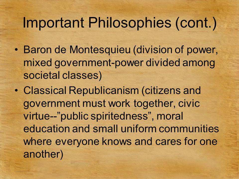 Important Philosophies (cont.) Baron de Montesquieu (division of power, mixed government-power divided among societal classes) Classical Republicanism