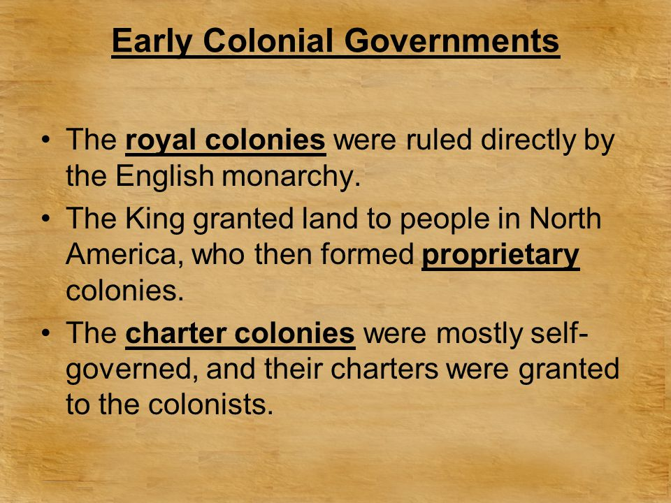 Early Colonial Governments The royal colonies were ruled directly by the English monarchy. The King granted land to people in North America, who then